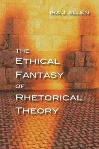 The Ethical Fantasy of Rhetorical Theory - Ira Allen