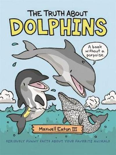 The Truth About Dolphins - Maxwell Eaton