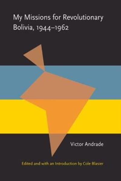 My Missions for Revolutionary Bolivia, 1944-1962 - Victor Andrade