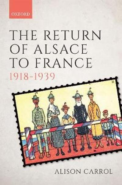 The Return of Alsace to France, 1918-1939 - Alison Carrol
