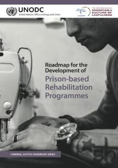 Roadmap for the development of prison-based rehabilitation programmes - United Nations: Office on Drugs and Crime