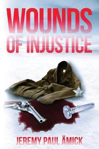 65279;wounds of Injustice -  65279;jeremy Paul Amick