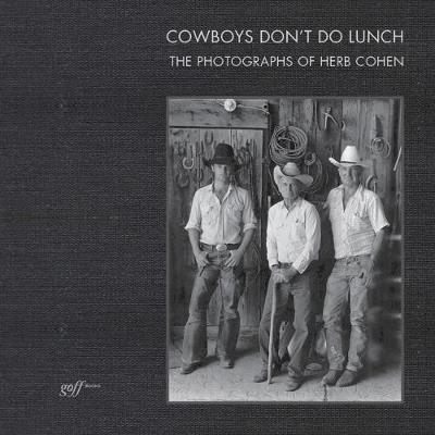 Cowboys Don't Do Lunch: The Photographs of Herb Cohen - Suzanne D. Johnson