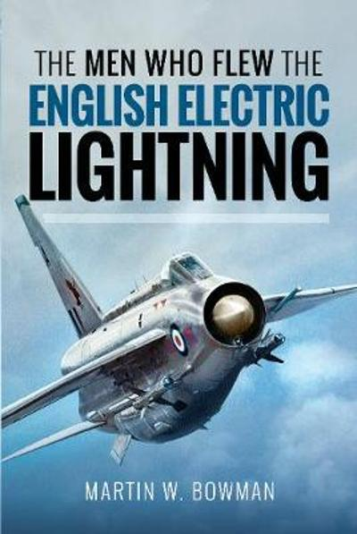 The Men Who Flew the English Electric Lightning - Martin W Bowman