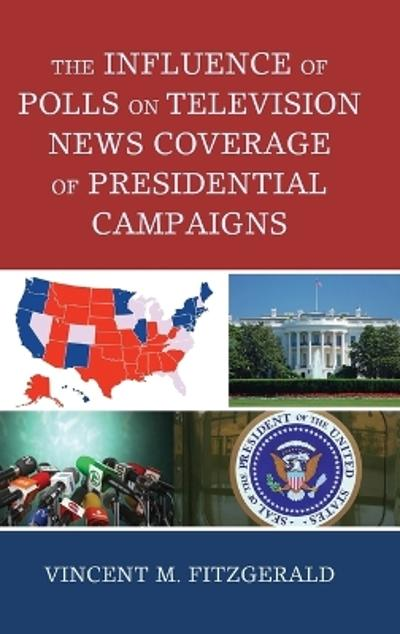 The Influence of Polls on Television News Coverage of Presidential Campaigns - Vincent M. Fitzgerald