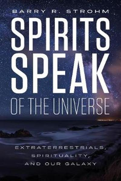 Spirit's Speak of the Universe: Extraterrestrials, Spirituality and Our Galaxy - Barry R. Strohm