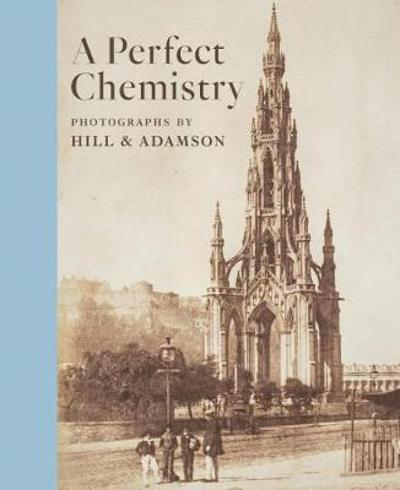 Perfect Chemistry: Photographs by Hill and Adamson - Anne M. Lyden