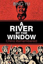 A River by the Window: China Remembered - Bing Yu