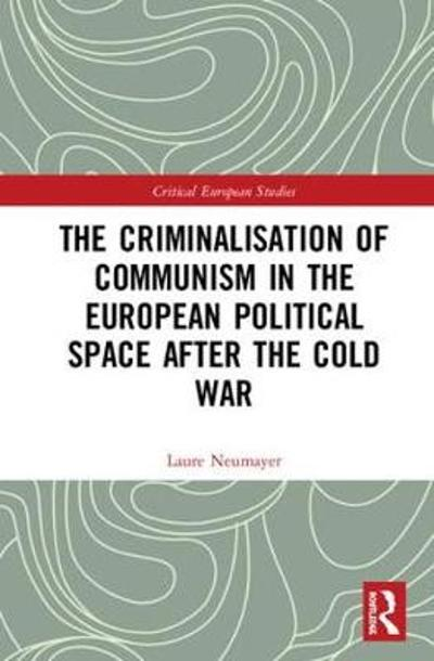 The Criminalisation of Communism in the European Political Space after the Cold War - Laure Neumayer