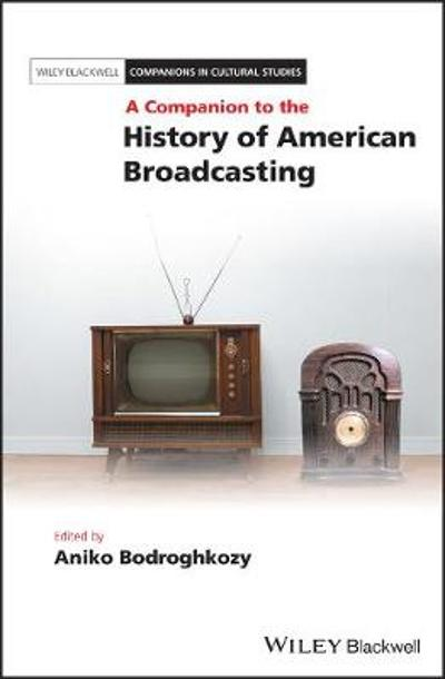 A Companion to the History of American Broadcasting - Aniko Bodroghkozy