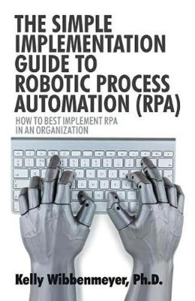 The Simple Implementation Guide to Robotic Process Automation (Rpa) - Kelly Wibbenmeyer
