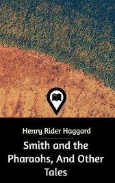 Smith and the Pharaohs, And Other Tales - Sir H Rider Haggard