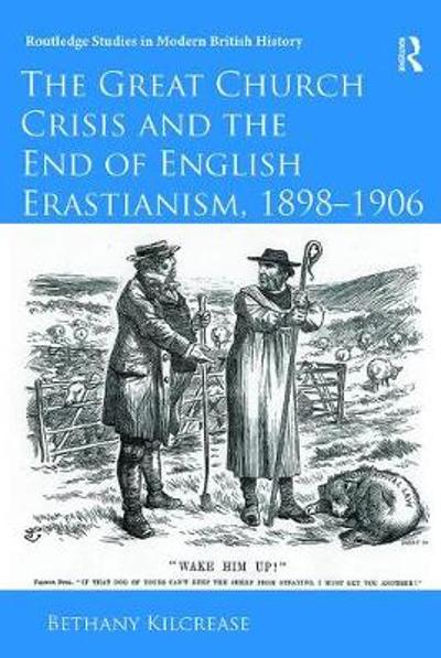 The Great Church Crisis and the End of English Erastianism, 1898-1906 - Bethany Kilcrease