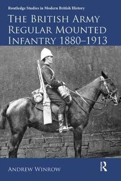The British Army Regular Mounted Infantry 1880-1913 - Andrew Winrow