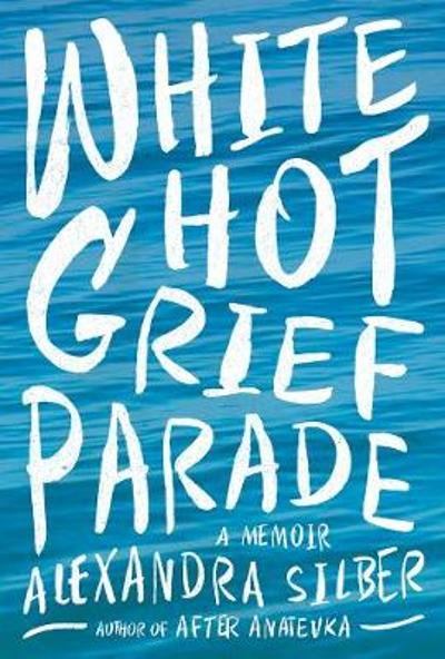 White Hot Grief Parade - Alexandra Silber