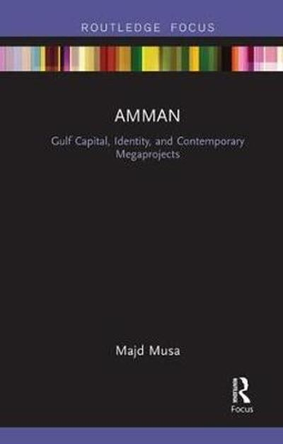 Amman: Gulf Capital, Identity, and Contemporary Megaprojects - Majd Musa