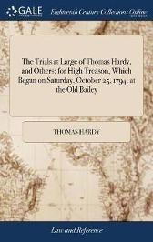 The Trials at Large of Thomas Hardy, and Others; For High Treason, Which Began on Saturday, October 25, 1794. at the Old Bailey - Thomas Hardy