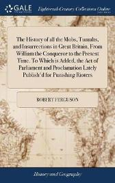 The History of All the Mobs, Tumults, and Insurrections in Great Britain, from William the Conqueror to the Present Time. to Which Is Added, the Act of Parliament and Proclamation Lately Publish'd for Punishing Rioters - Robert Ferguson