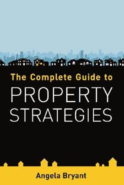The Complete Guide to Property Strategies - Angela Bryant