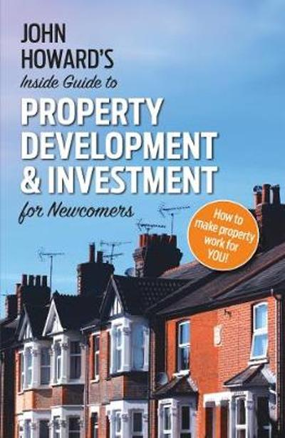 John Howard's Inside Guide to Property Development and Investment for Newcomers - John Howard