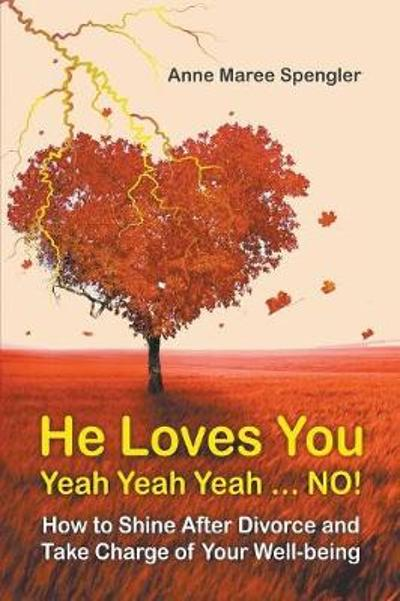 He Loves You Yeah Yeah Yeah . . . No! How to Shine After Divorce and Take Charge of Your Well-Being - Anne Maree Spengler