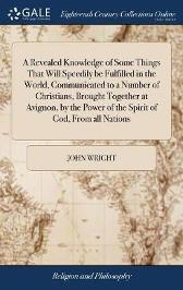 A Revealed Knowledge of Some Things That Will Speedily Be Fulfilled in the World, Communicated to a Number of Christians, Brought Together at Avignon, by the Power of the Spirit of God, from All Nations - John Wright