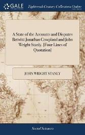 A State of the Accounts and Disputes Betwixt Jonathan Cowpland and John Wright Stanly. [four Lines of Quotation] - John Wright Stanly