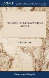 The Rights of the Christian Priesthood Asserted - John Wright