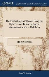 The Trial at Large of Thomas Hardy, for High Treason; Before the Special Commission, at the ... Old-Bailey - Thomas Hardy