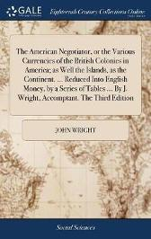 The American Negotiator, or the Various Currencies of the British Colonies in America; As Well the Islands, as the Continent. ... Reduced Into English Money, by a Series of Tables ... by J. Wright, Accomptant. the Third Edition - John Wright
