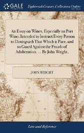 An Essay on Wines, Especially on Port Wine; Intended to Instruct Every Person to Distinguish That Which Is Pure, and to Guard Against the Frauds of Adulteration. ... by John Wright, - John Wright