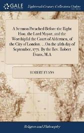 A Sermon Preached Before the Right Hon. the Lord Mayor, and the Worshipful the Court of Aldermen, of the City of London. ...on the 28th Day of September, 1771. by the Rev. Robert Evans, M.a - Robert Evans
