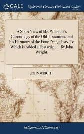 A Short View of Mr. Whiston's Chronology of the Old Testament, and His Harmony of the Four Evangelists. to Which Is Added a PostScript ... by John Wright, - John Wright