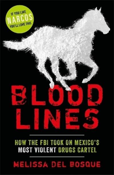 Bloodlines - How the FBI took on Mexico's most violent drugs cartel - Melissa Del Bosque
