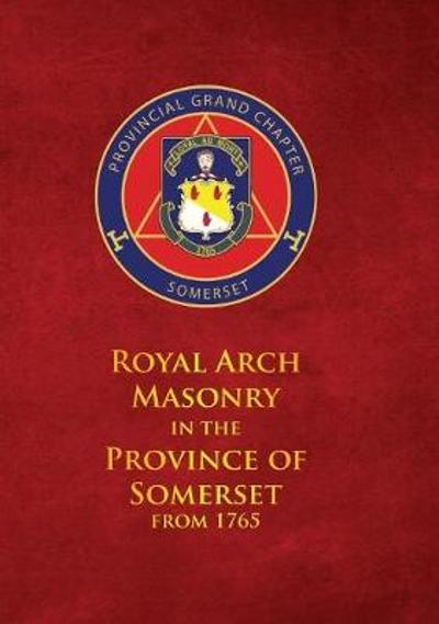 Royal Arch Masonry In The Province Of Somerset From 1765 - John Bennett