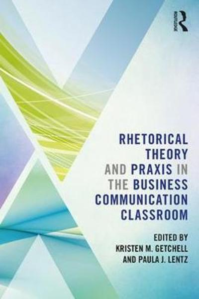 Rhetorical Theory and Praxis in the Business Communication Classroom - Kristen Getchell