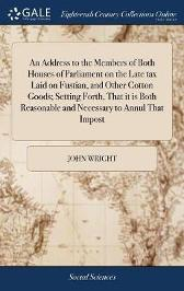 An Address to the Members of Both Houses of Parliament on the Late Tax Laid on Fustian, and Other Cotton Goods; Setting Forth, That It Is Both Reasonable and Necessary to Annul That Impost - John Wright