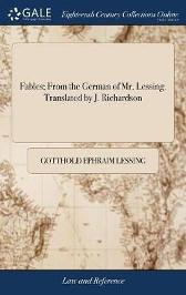 Fables; From the German of Mr. Lessing. Translated by J. Richardson - Gotthold Ephraim Lessing