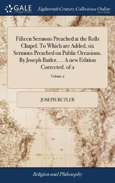Fifteen Sermons Preached at the Rolls Chapel. to Which Are Added, Six Sermons Preached on Public Occasions. by Joseph Butler, ... a New Edition Corrected. of 2; Volume 2 - Joseph Butler