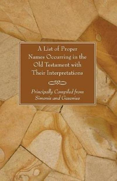 A List of Proper Names Occurring in the Old Testament with Their Interpretations - * *
