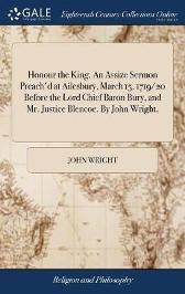 Honour the King. an Assize Sermon Preach'd at Ailesbury, March 15, 1719/20 Before the Lord Chief Baron Bury, and Mr. Justice Blencoe. by John Wright, - John Wright