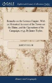 Remarks on the German Empire. with an Historical Account of the Towns on the Rhine, and the Operations of the Campaign, 1743. by James Taylor, - James Taylor