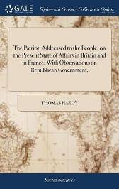 The Patriot. Addressed to the People, on the Present State of Affairs in Britain and in France. with Observations on Republican Government, - Thomas Hardy