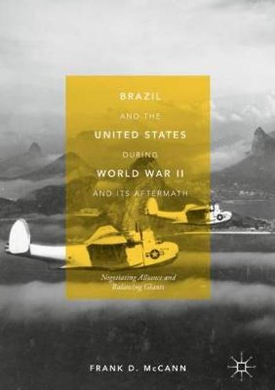Brazil and the United States during World War II and Its Aftermath - Frank D. McCann