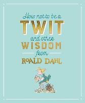 How Not To Be A Twit and Other Wisdom from Roald Dahl - Roald Dahl Quentin Blake Quentin Blake