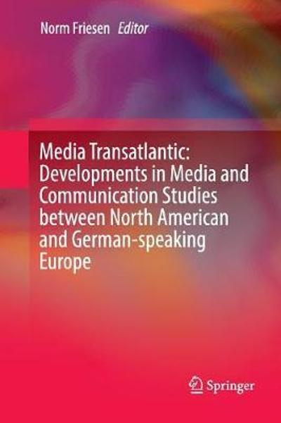 Media Transatlantic: Developments in Media and Communication Studies between North American and German-speaking Europe - Norm Friesen