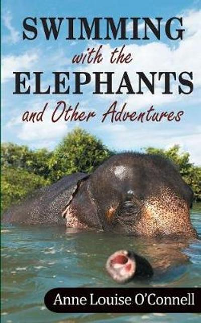 Swimming with the Elephants and Other Adventures - Anne O'Connell