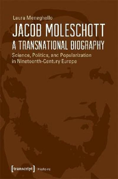 Jacob Moleschott - A Transnational Biography - Science, Politics, and Popularization in Nineteenth-Century Europe - Laura Meneghello