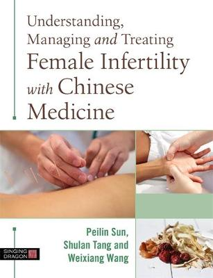 Understanding, Managing and Treating Female Infertility with Chinese Medicine - Peilin Sun