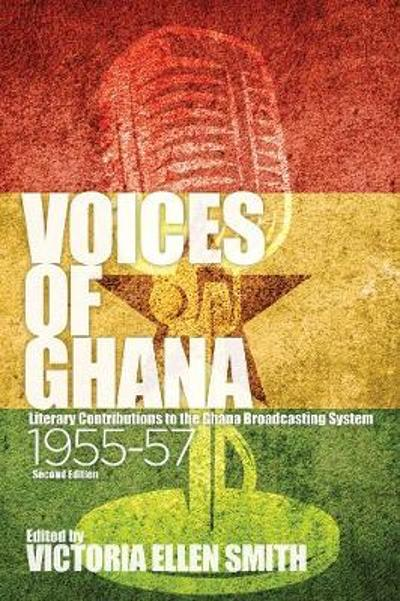 Voices of Ghana - Literary Contributions to the Ghana Broadcasting System, 1955-57 (Second Edition) - Victoria Ellen Smith